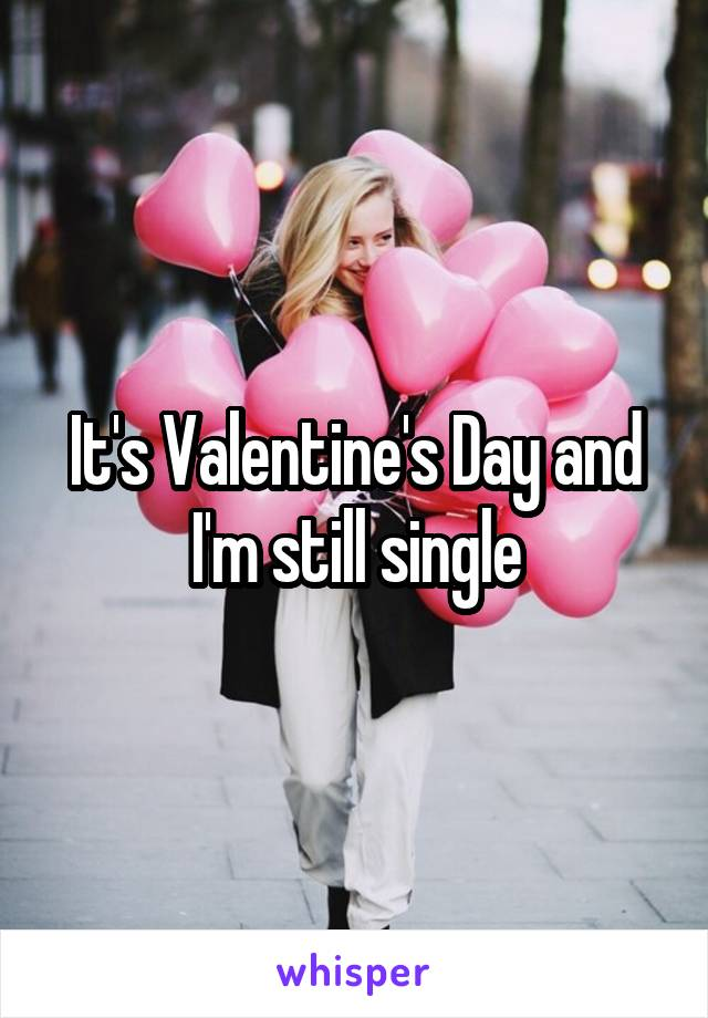 It's Valentine's Day and I'm still single