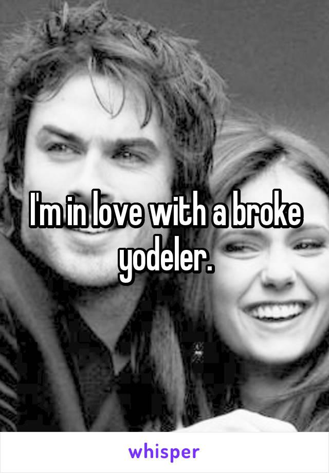 I'm in love with a broke yodeler.