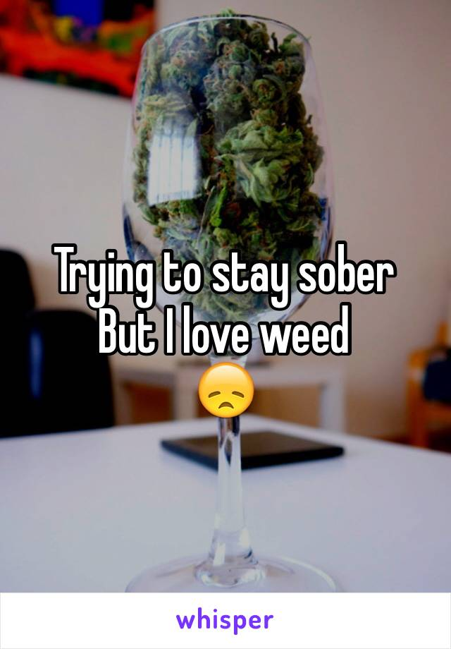 Trying to stay sober  But I love weed 😞
