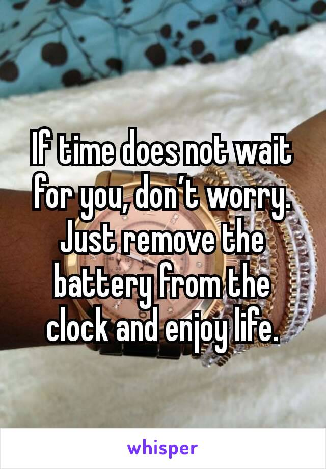 If time does not wait for you, don't worry. Just remove the battery from the clock and enjoy life.