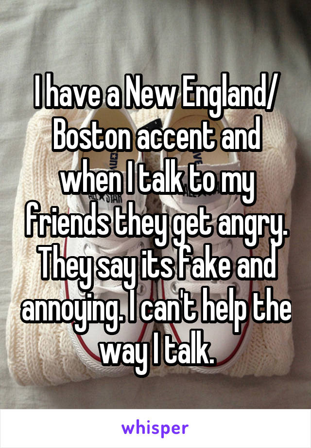 I have a New England/ Boston accent and when I talk to my friends they get angry. They say its fake and annoying. I can't help the way I talk.