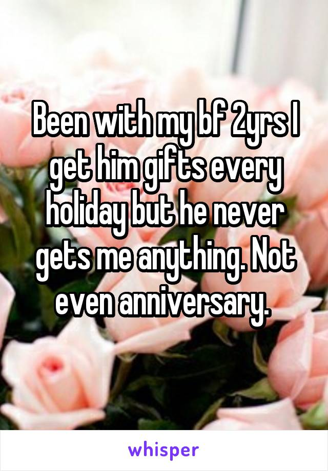 Been with my bf 2yrs I get him gifts every holiday but he never gets me anything. Not even anniversary.