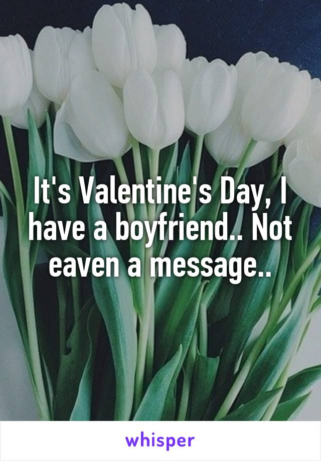 It's Valentine's Day, I have a boyfriend.. Not eaven a message..