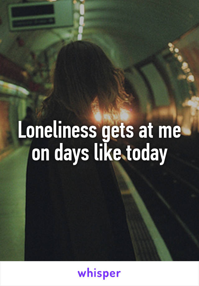 Loneliness gets at me on days like today