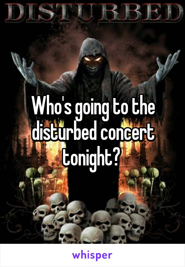 Who's going to the disturbed concert tonight?