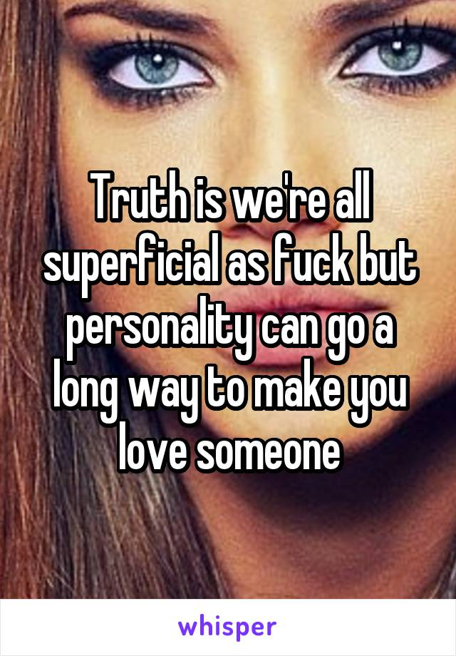 Truth is we're all superficial as fuck but personality can go a long way to make you love someone
