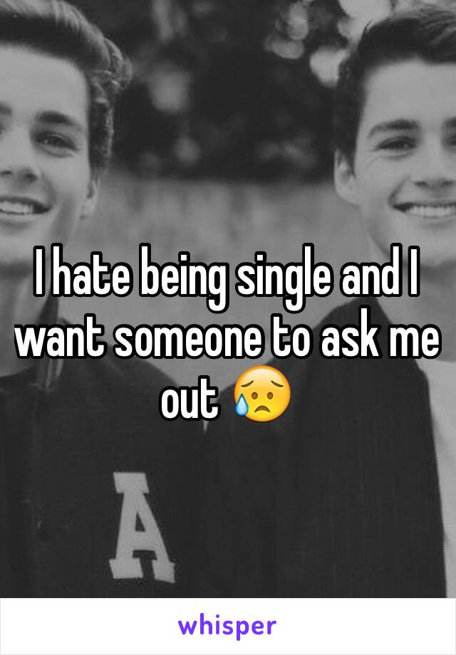 I hate being single and I want someone to ask me out 😥