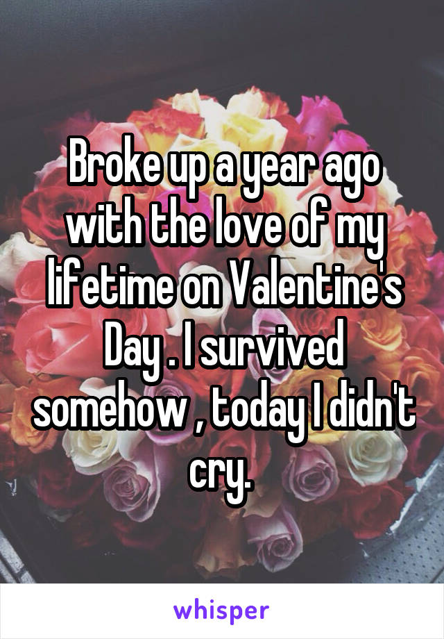 Broke up a year ago with the love of my lifetime on Valentine's Day . I survived somehow , today I didn't cry.