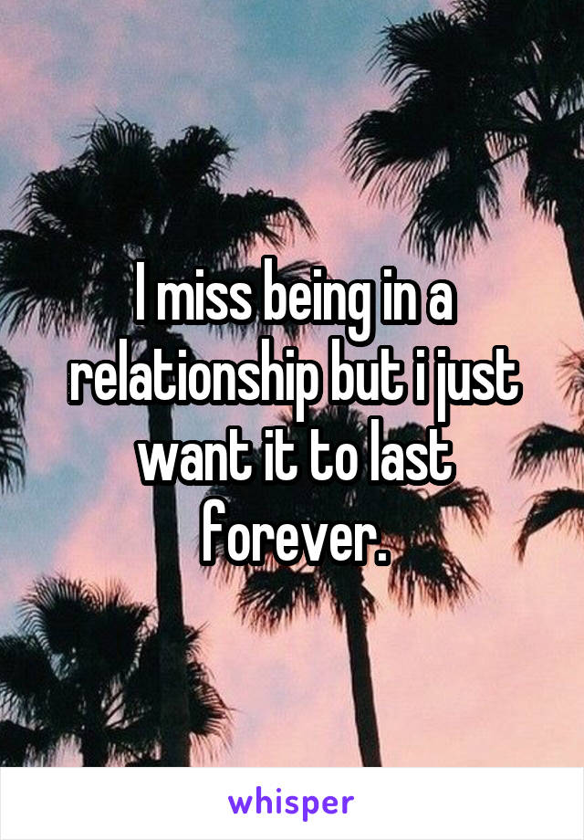 I miss being in a relationship but i just want it to last forever.