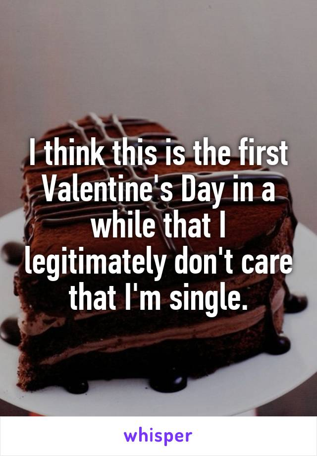 I think this is the first Valentine's Day in a while that I legitimately don't care that I'm single.
