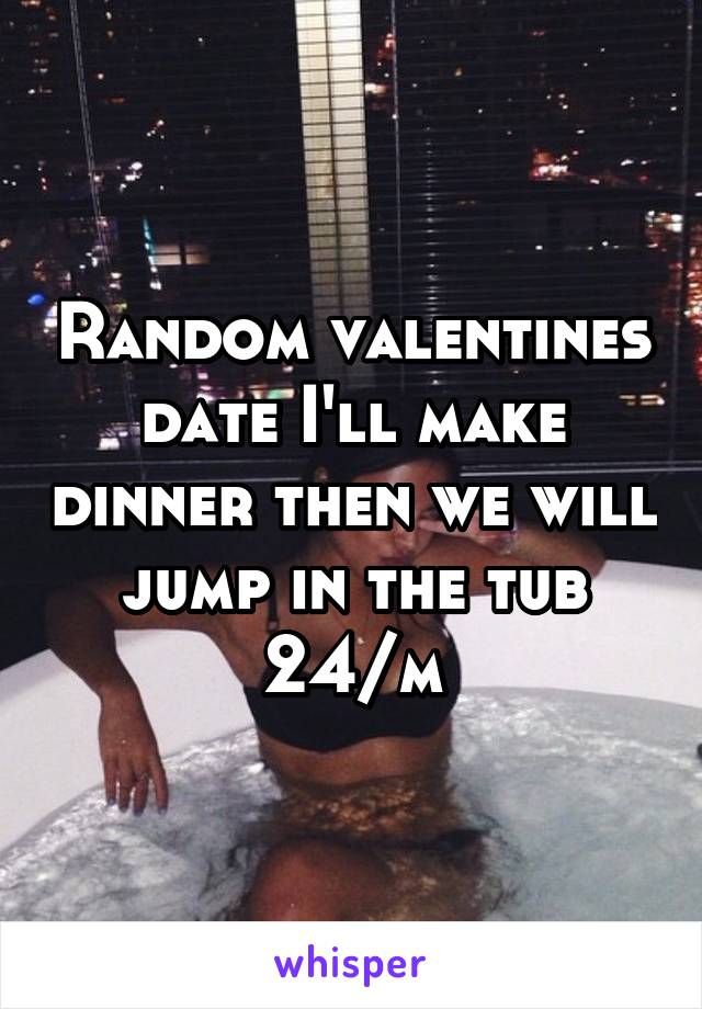 Random valentines date I'll make dinner then we will jump in the tub 24/m