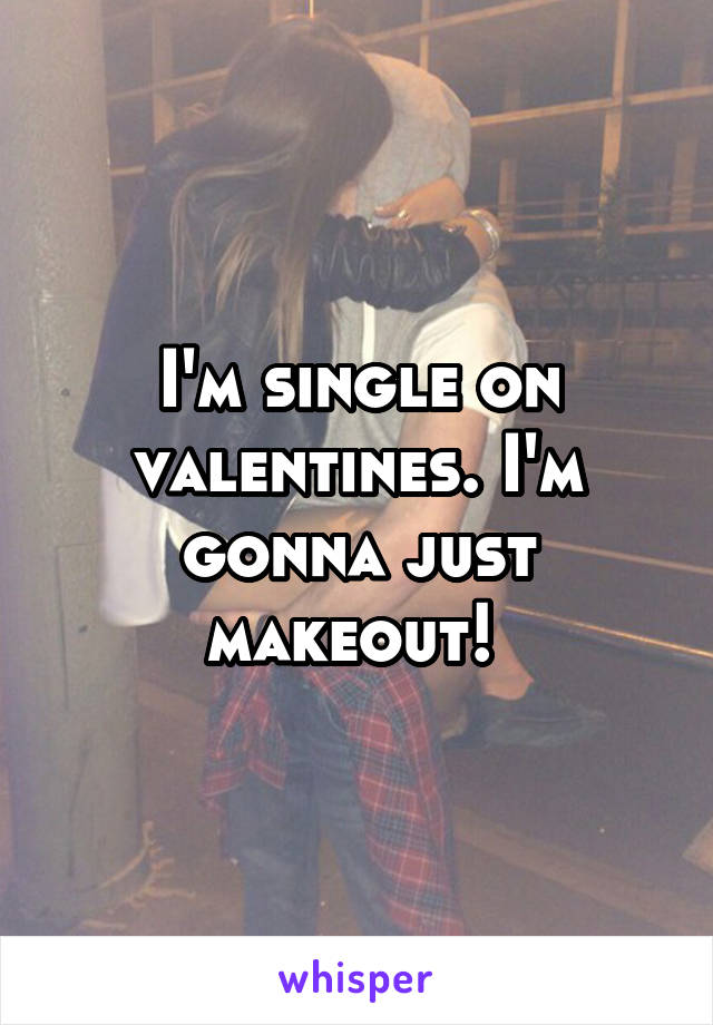 I'm single on valentines. I'm gonna just makeout!