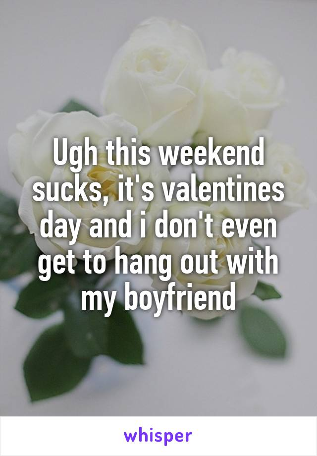 Ugh this weekend sucks, it's valentines day and i don't even get to hang out with my boyfriend