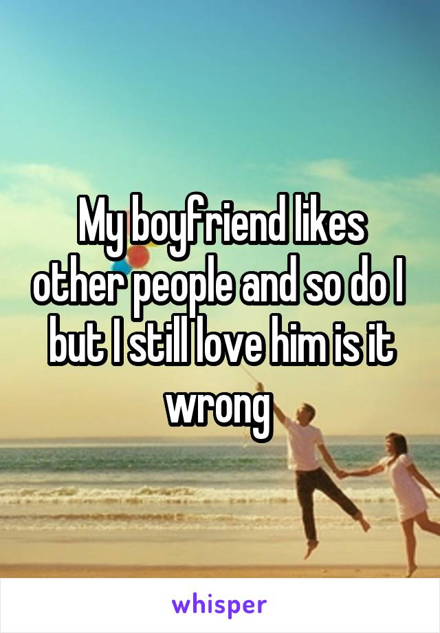 My boyfriend likes other people and so do I  but I still love him is it wrong