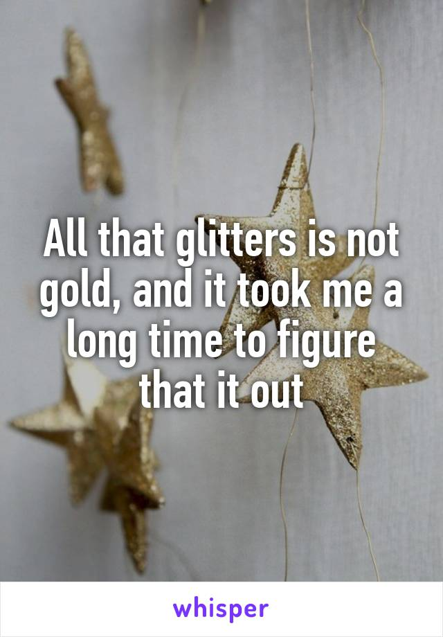 All that glitters is not gold, and it took me a long time to figure that it out
