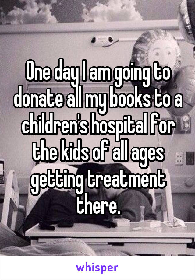 One day I am going to donate all my books to a children's hospital for the kids of all ages getting treatment there.