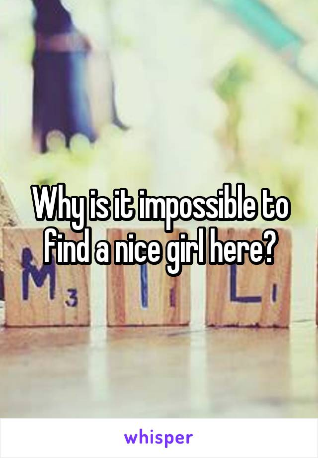 Why is it impossible to find a nice girl here?