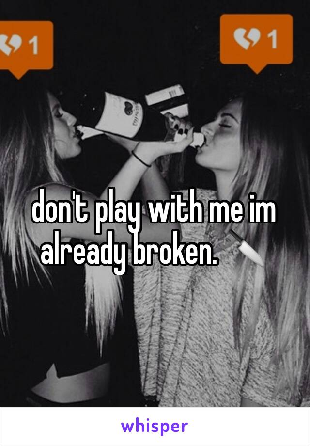 don't play with me im already broken. 🔪