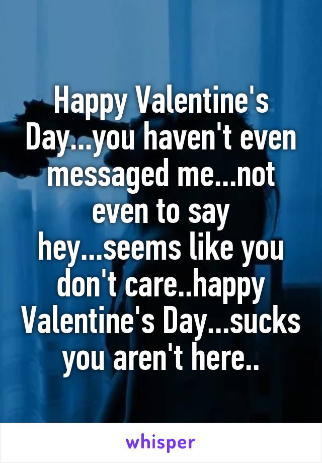 Happy Valentine's Day...you haven't even messaged me...not even to say hey...seems like you don't care..happy Valentine's Day...sucks you aren't here..