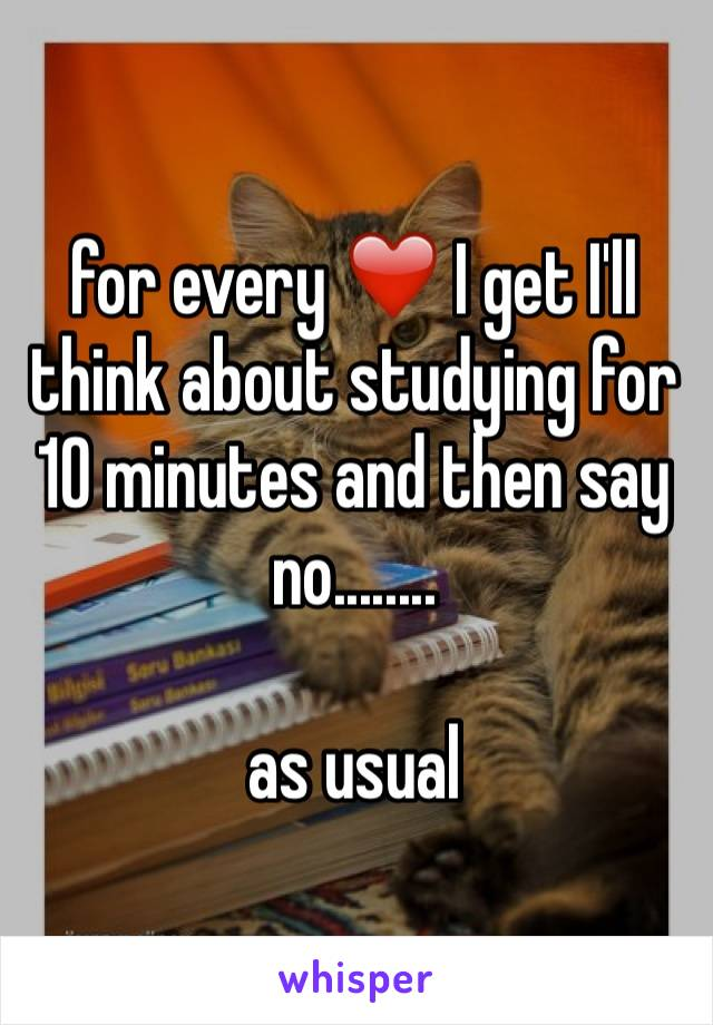for every ❤️ I get I'll think about studying for 10 minutes and then say no........  as usual