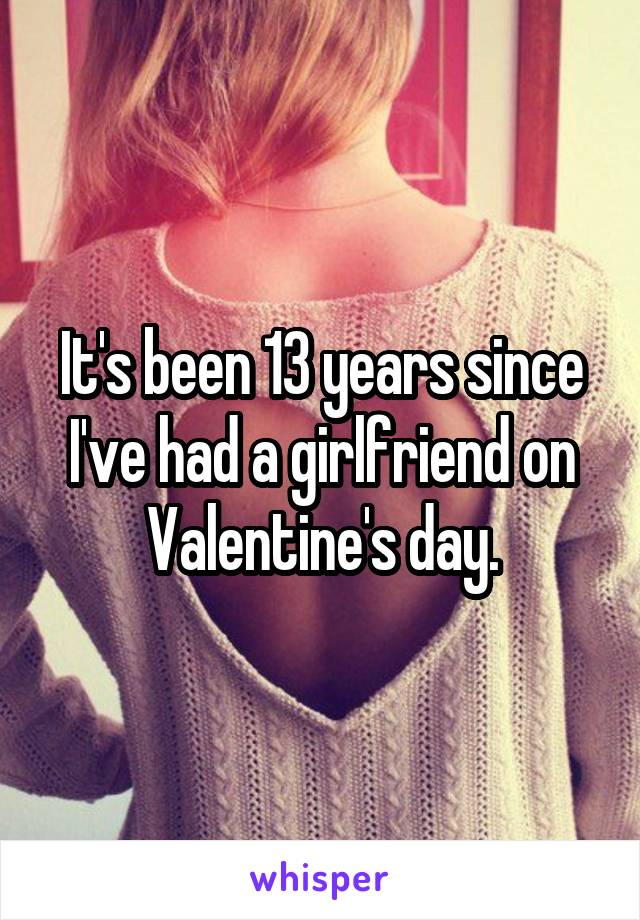 It's been 13 years since I've had a girlfriend on Valentine's day.