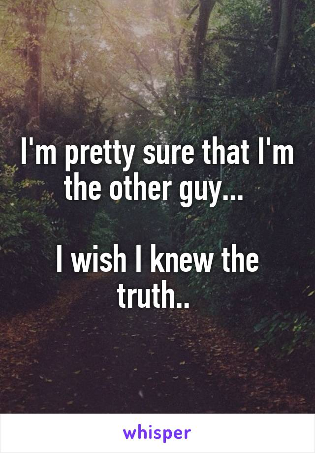 I'm pretty sure that I'm the other guy...   I wish I knew the truth..