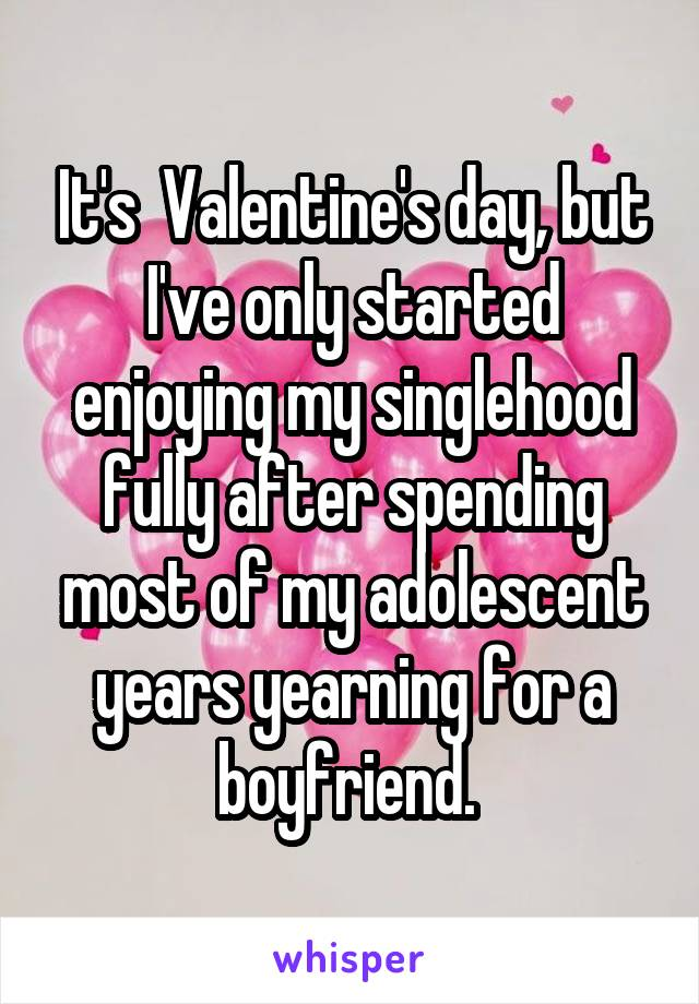 It's  Valentine's day, but I've only started enjoying my singlehood fully after spending most of my adolescent years yearning for a boyfriend.