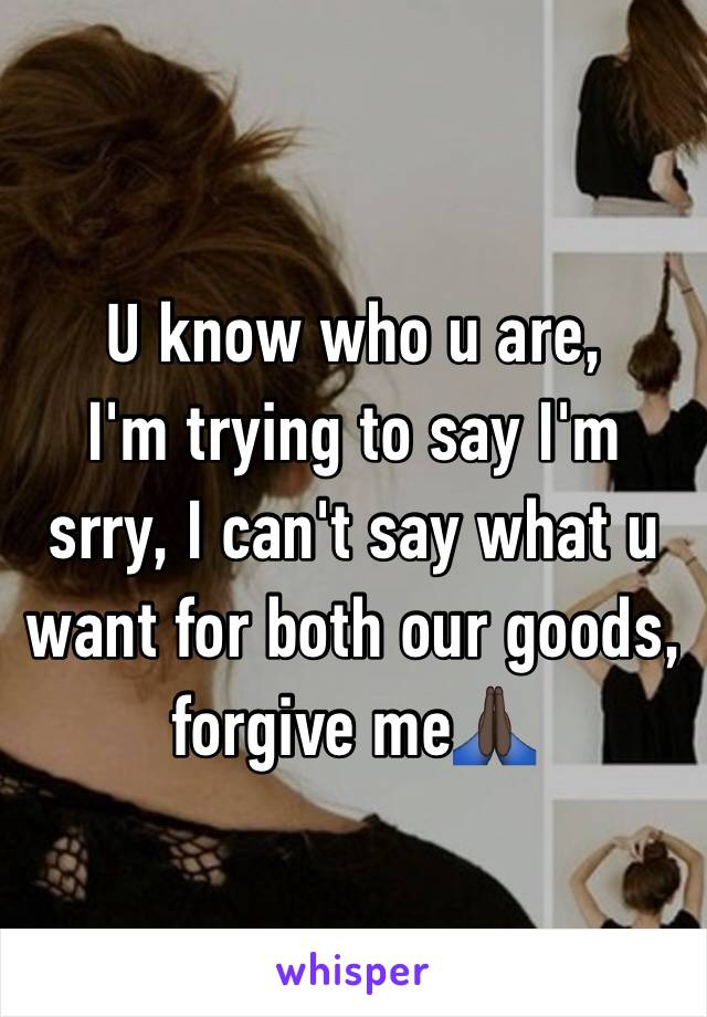 U know who u are, I'm trying to say I'm srry, I can't say what u want for both our goods, forgive me🙏🏿