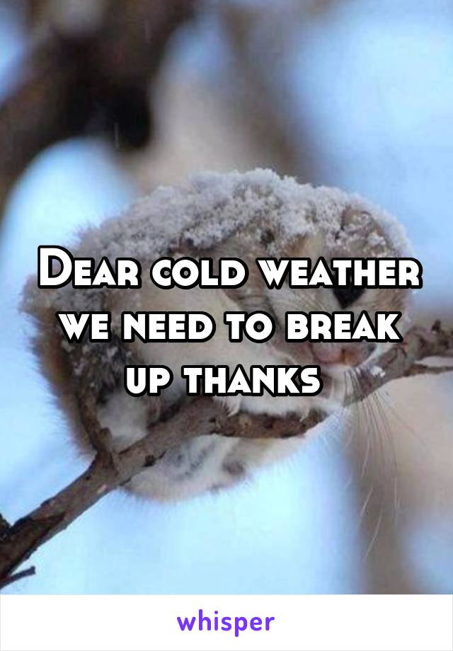 Dear cold weather we need to break up thanks