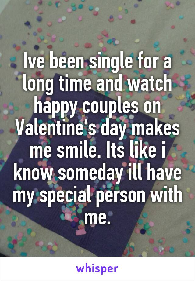 Ive been single for a long time and watch happy couples on Valentine's day makes me smile. Its like i know someday ill have my special person with me.