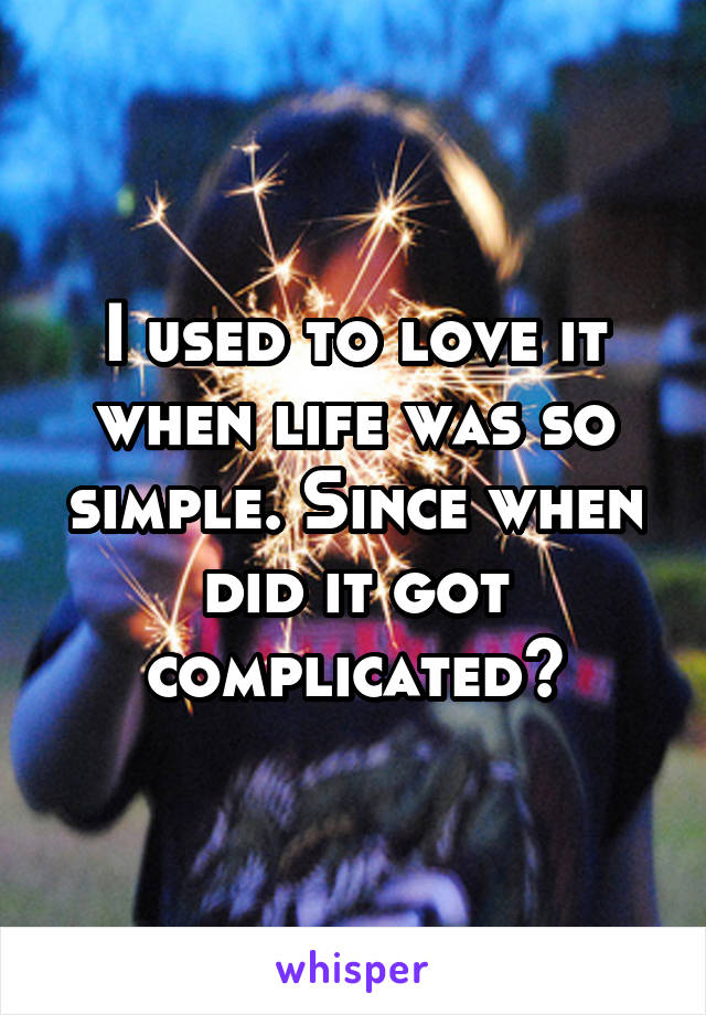 I used to love it when life was so simple. Since when did it got complicated?