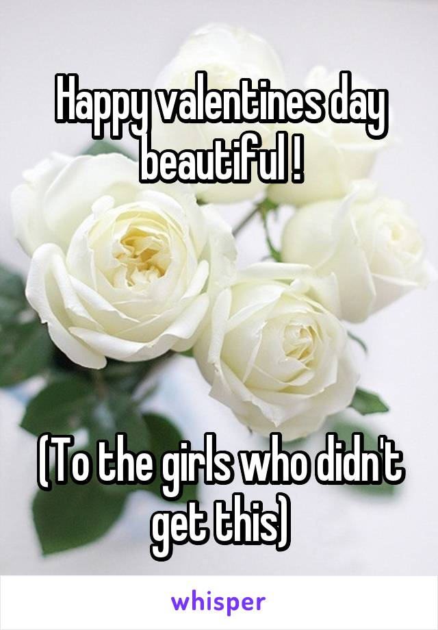 Happy valentines day beautiful !     (To the girls who didn't get this)