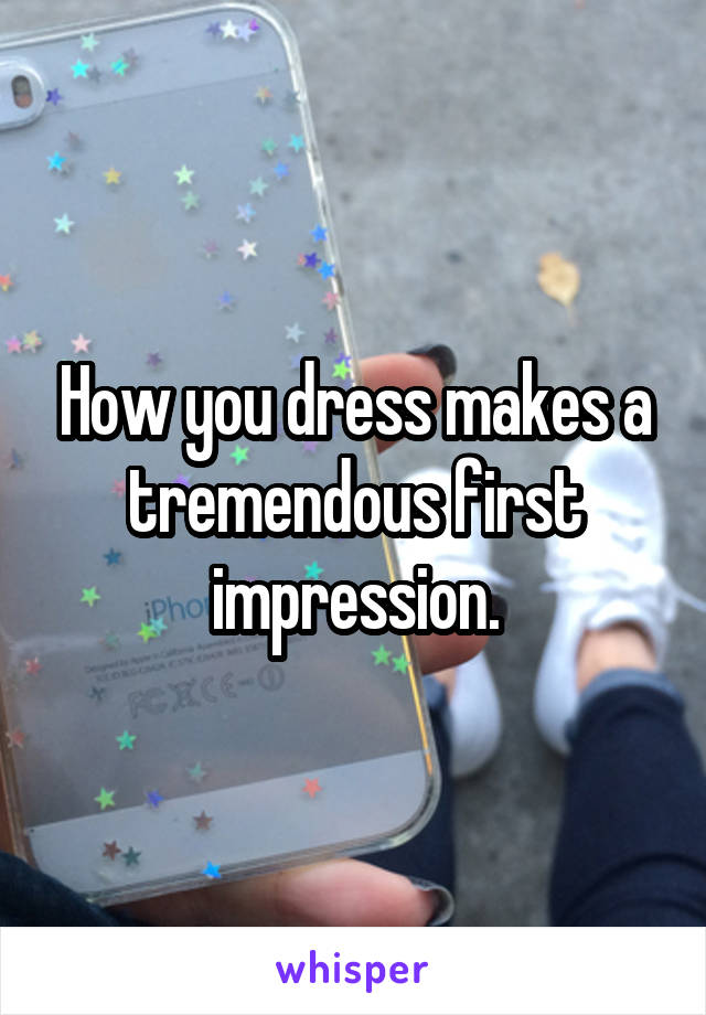 How you dress makes a tremendous first impression.