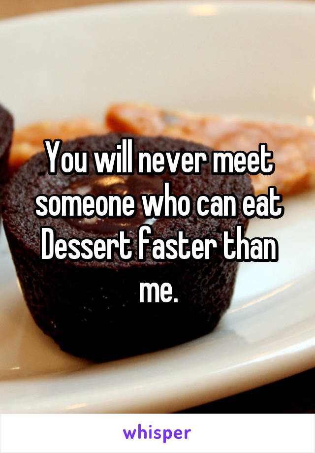 You will never meet someone who can eat Dessert faster than me.