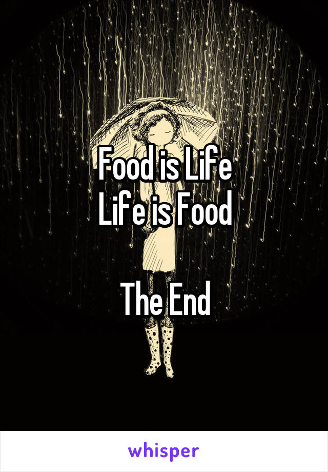 Food is Life Life is Food  The End