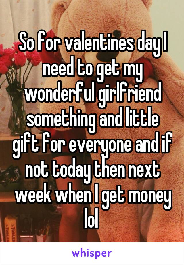So for valentines day I need to get my wonderful girlfriend something and little gift for everyone and if not today then next week when I get money lol