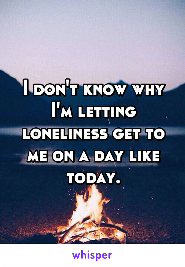 I don't know why I'm letting loneliness get to me on a day like today.
