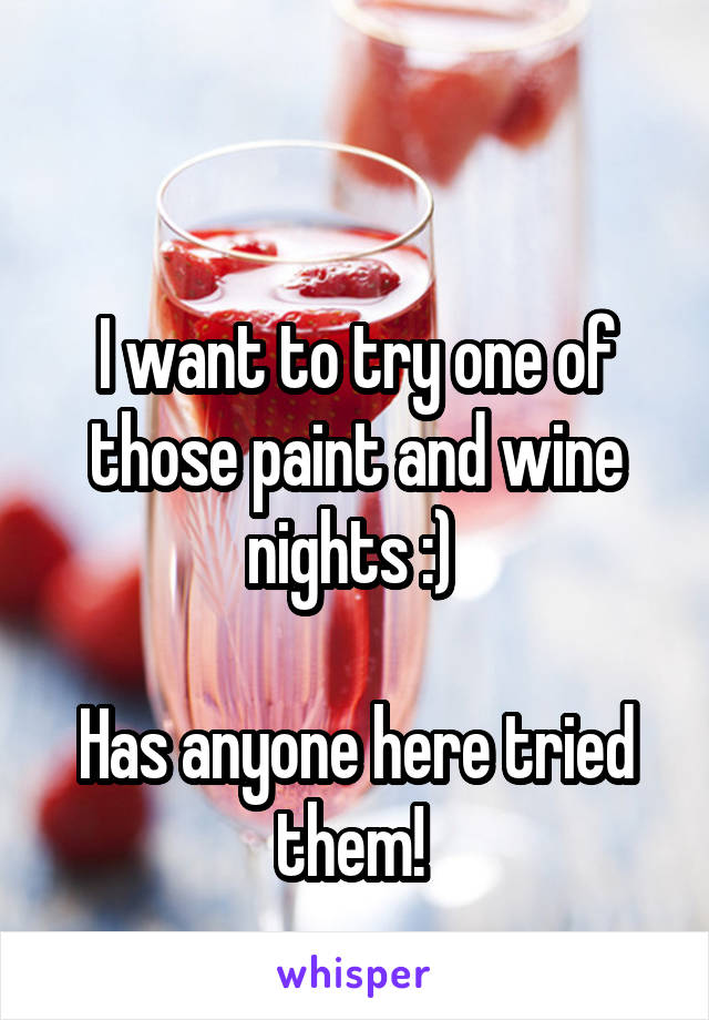 I want to try one of those paint and wine nights :)   Has anyone here tried them!