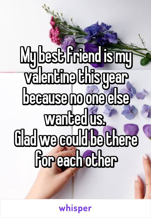 My best friend is my valentine this year because no one else wanted us.  Glad we could be there for each other