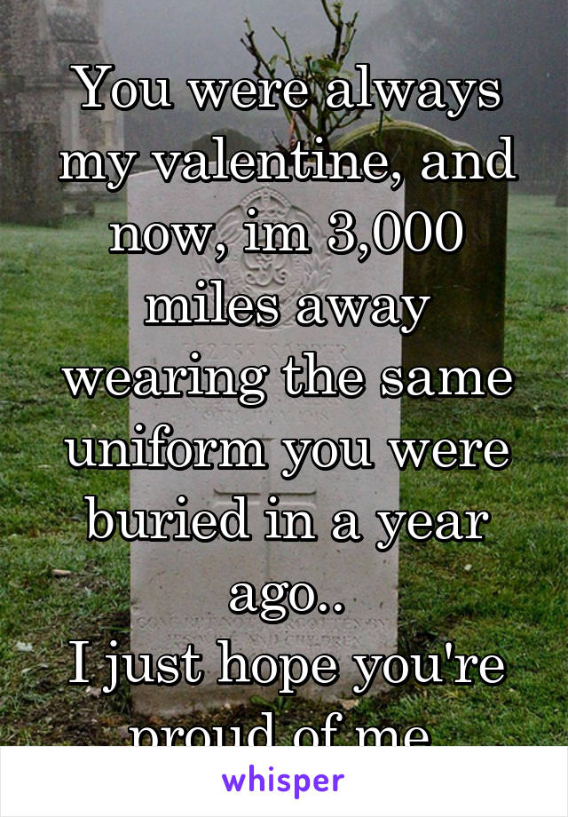 You were always my valentine, and now, im 3,000 miles away wearing the same uniform you were buried in a year ago.. I just hope you're proud of me.