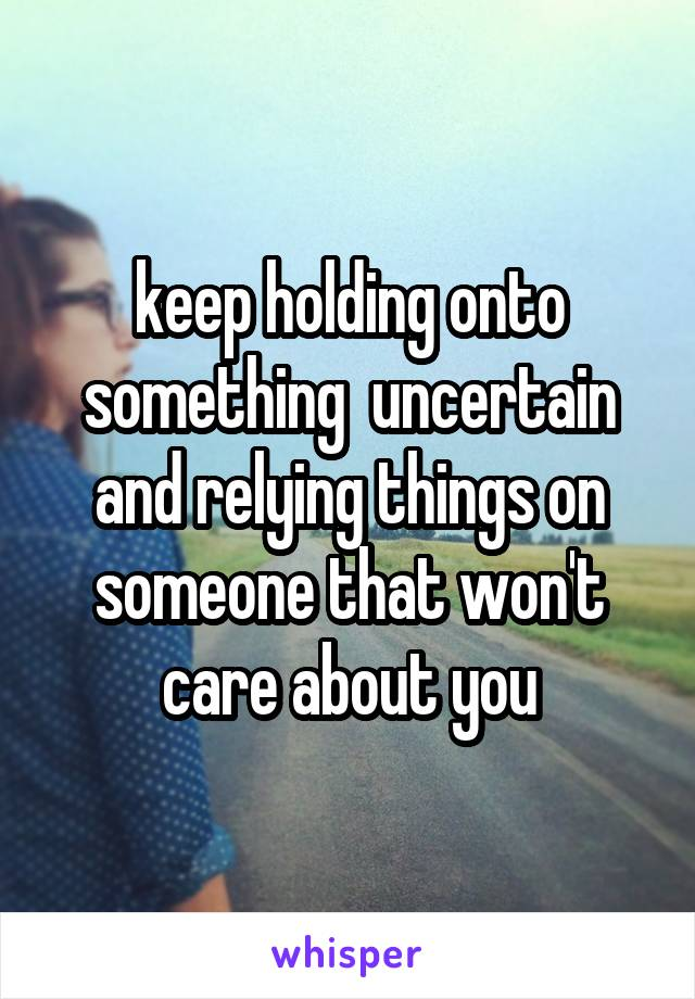 keep holding onto something  uncertain and relying things on someone that won't care about you