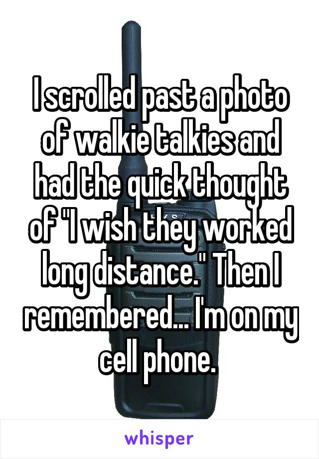 """I scrolled past a photo of walkie talkies and had the quick thought of """"I wish they worked long distance."""" Then I remembered... I'm on my cell phone."""