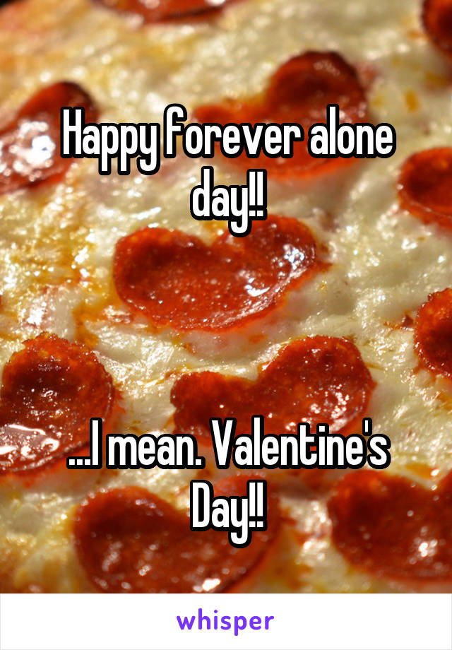 Happy forever alone day!!    ...I mean. Valentine's Day!!