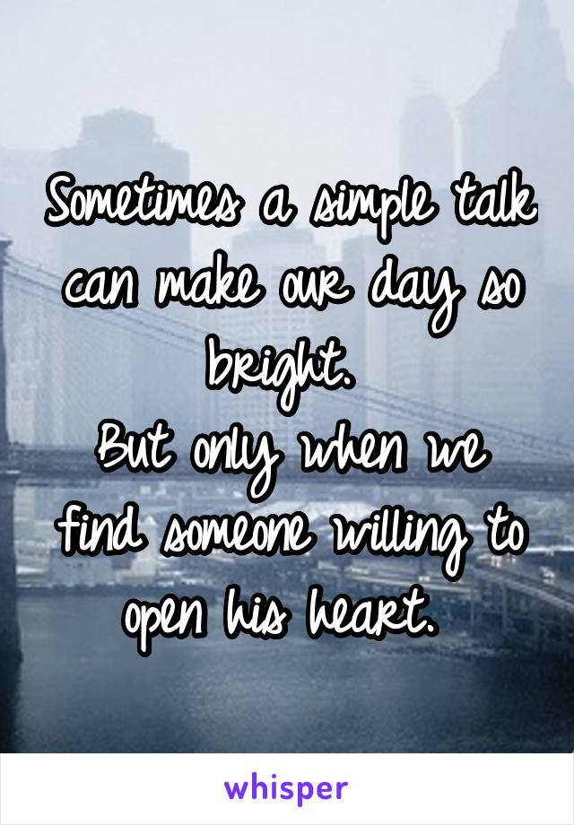 Sometimes a simple talk can make our day so bright.  But only when we find someone willing to open his heart.