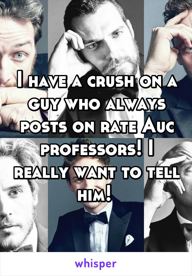 I have a crush on a guy who always posts on rate Auc professors! I really want to tell him!