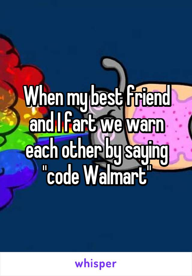 "When my best friend and I fart we warn each other by saying ""code Walmart"""