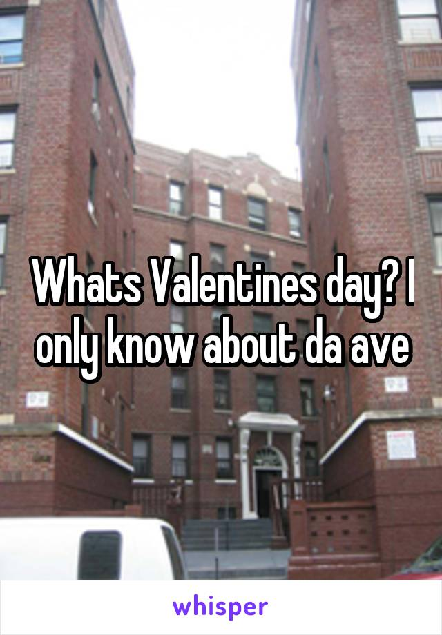 Whats Valentines day? I only know about da ave