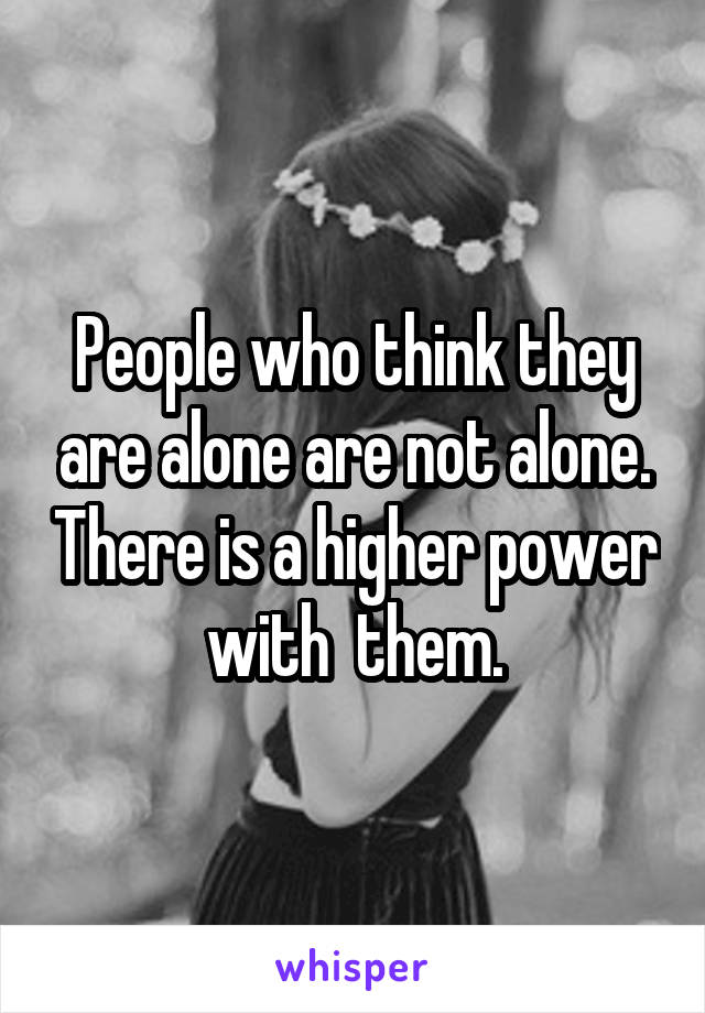 People who think they are alone are not alone. There is a higher power with  them.