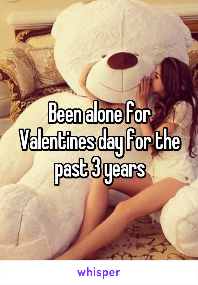 Been alone for Valentines day for the past 3 years