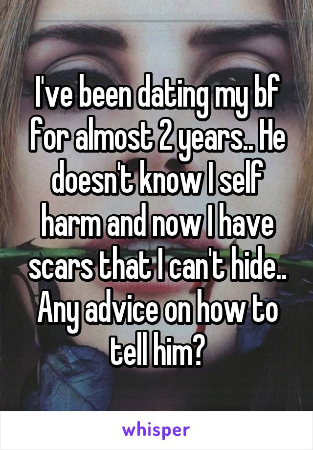 I've been dating my bf for almost 2 years.. He doesn't know I self harm and now I have scars that I can't hide.. Any advice on how to tell him?